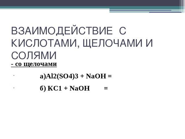 ВЗАИМОДЕЙСТВИЕ С КИСЛОТАМИ, ЩЕЛОЧАМИ И СОЛЯМИ - со щелочами а)Al2(SO4)3 + NaO...