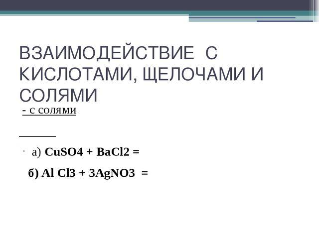 ВЗАИМОДЕЙСТВИЕ С КИСЛОТАМИ, ЩЕЛОЧАМИ И СОЛЯМИ - с солями а) CuSO4 + ВаСl2 = б...