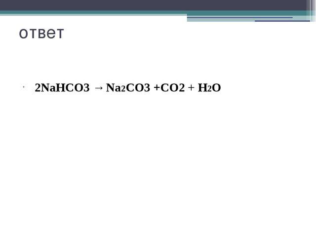 ответ 2NaHСО3 → Na2СО3 +СО2 + H2О