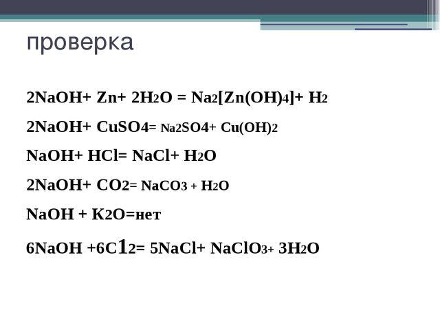 проверка 2NaOH+ Zn+ 2H2О = Na2[Zn(OH)4]+ Н2 2NaOH+ CuSO4= Na2SO4+ Cu(OH)2 NaO...