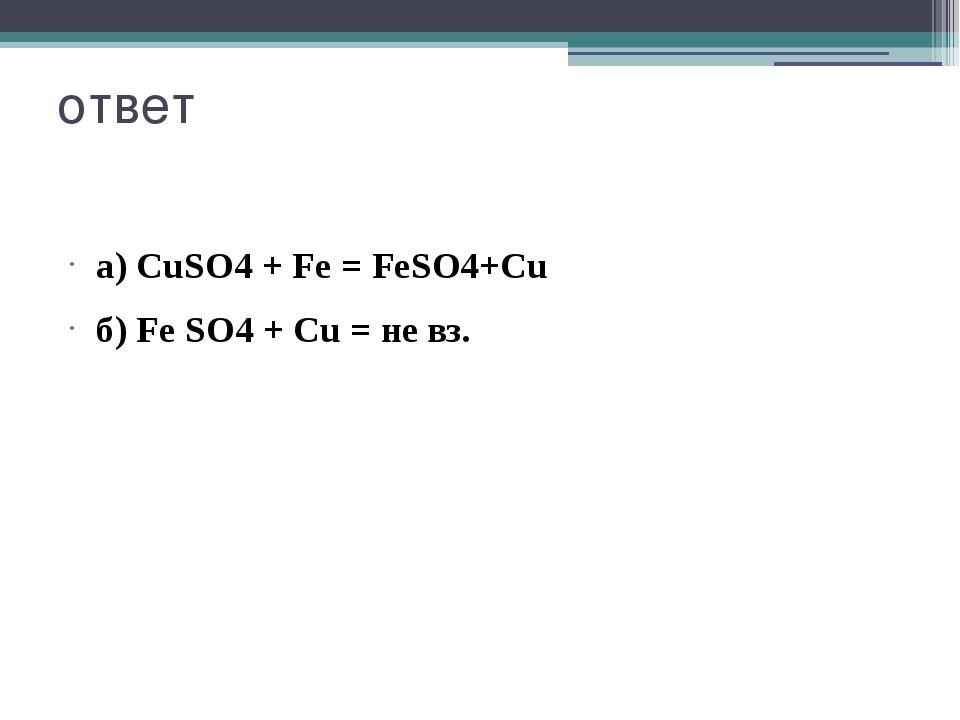 ответ а) CuSO4 + Fe = FeSO4+Cu б) Fe SO4 + Cu = не вз.