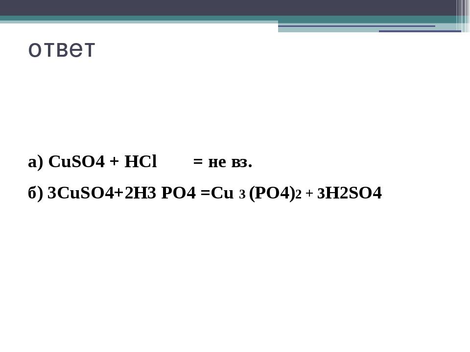 ответ а) CuSO4 + HCl = не вз. б) 3CuSO4+2Н3 РО4 =Cu 3 (РО4)2 + 3Н2SO4