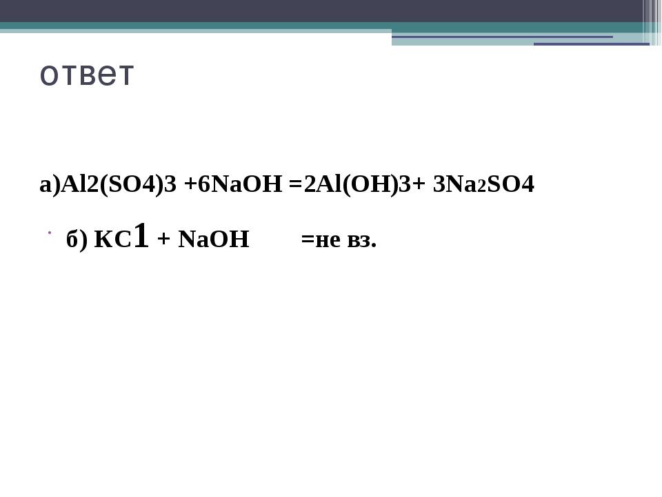 ответ а)Al2(SO4)3 +6NaOH =2Al(OН)3+ 3Na2SO4 б) КС1 + NaOH =не вз.
