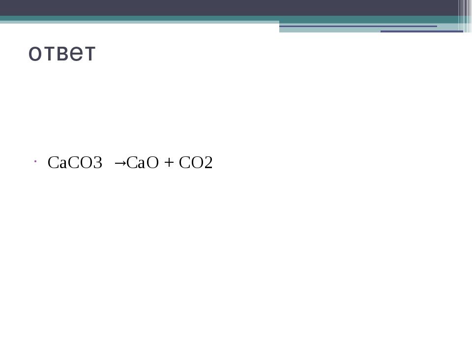 ответ СаСО3 →СаО + СО2