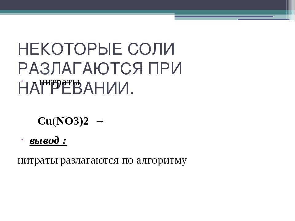 НЕКОТОРЫЕ СОЛИ РАЗЛАГАЮТСЯ ПРИ НАГРЕВАНИИ. - нитраты  Cu(NO3)2 →  вывод : н...