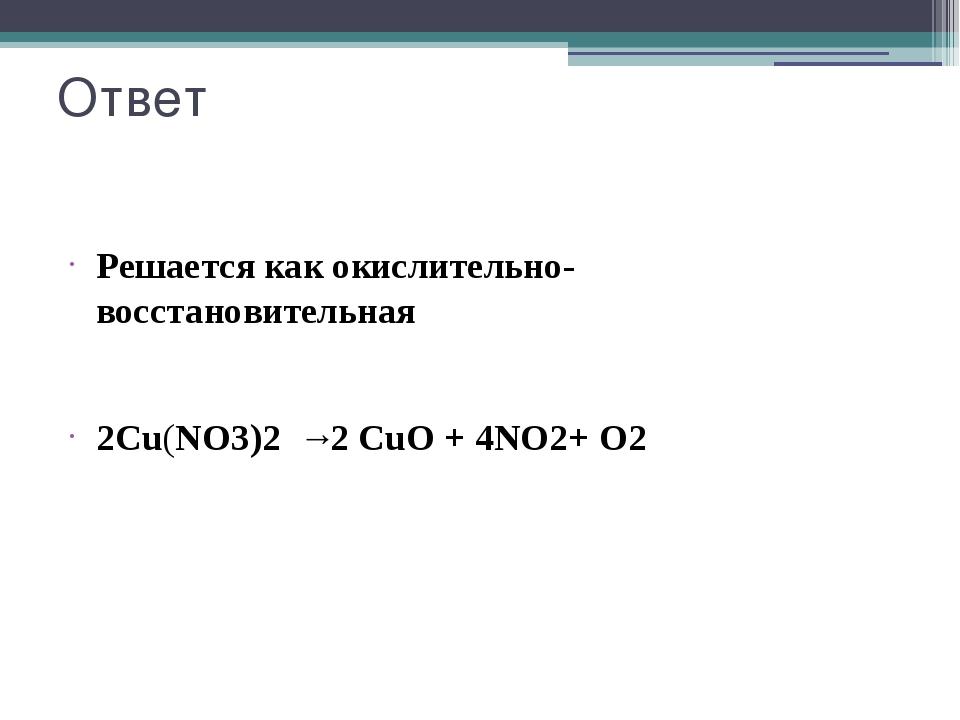 Ответ Решается как окислительно- восстановительная 2Cu(NO3)2 →2 CuO + 4NO2+ O2