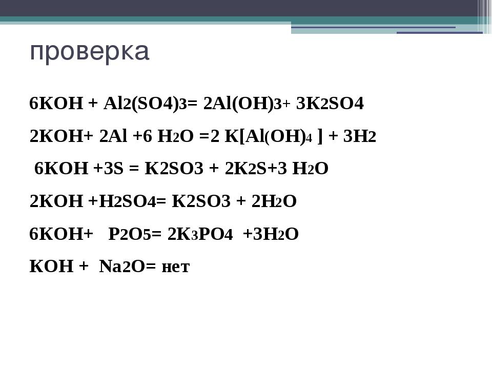 проверка 6КOH + Al2(SO4)3= 2Al(OН)3+ 3К2SO4 2КOH+ 2Al +6 H2О =2 К[Al(OH)4 ] +...