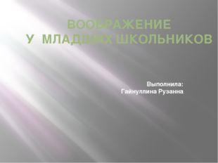 ВООБРАЖЕНИЕ У МЛАДШИХ ШКОЛЬНИКОВ Выполнила: Гайнуллина Рузанна