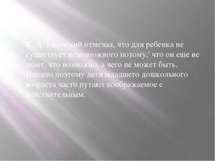 К. Д. Ушинский отмечал, что для ребенка не существует невозможного потому,'