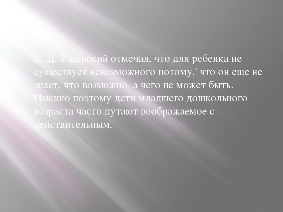 К. Д. Ушинский отмечал, что для ребенка не существует невозможного потому,'...