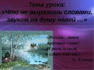 Тема урока: «Что не выразишь словами, звуком на душу навей …» «Россия…какое к
