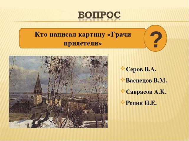 Серов В.А. Васнецов В.М. Саврасов А.К. Репин И.Е.
