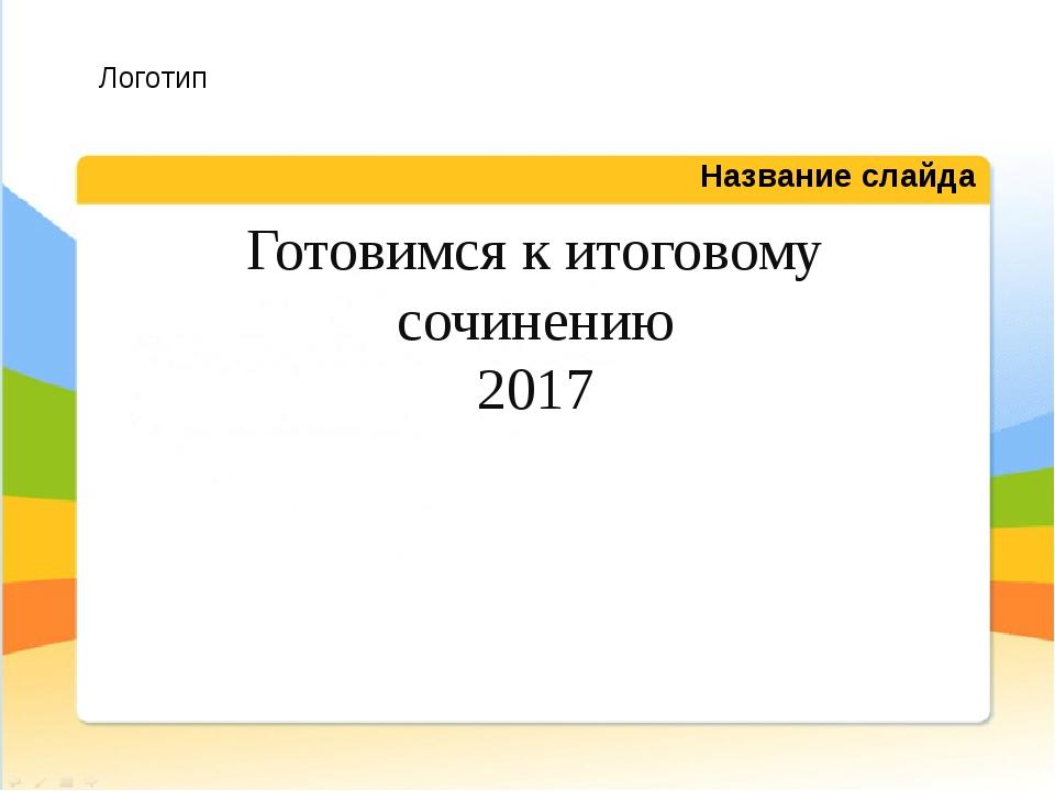 Готовимся к итоговому сочинению 2017 Название слайда Логотип