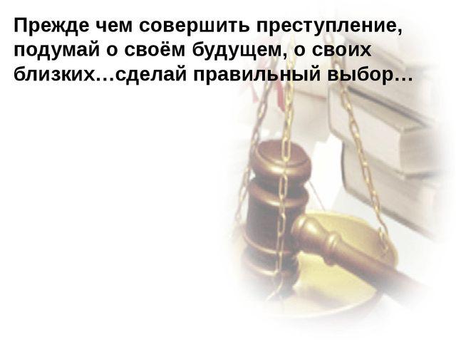 Прежде чем совершить преступление, подумай о своём будущем, о своих близких…с...