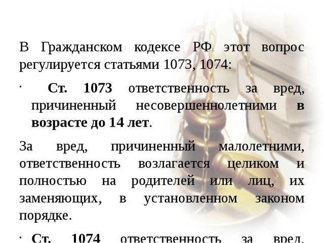 В Гражданском кодексе РФ этот вопрос регулируется статьями 1073, 1074: Ст. 1...