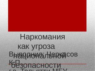 Наркомания как угроза национальной безопасности России. Выполнил: Черкасов К
