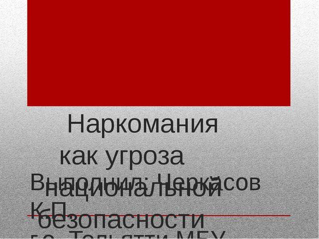 Наркомания как угроза национальной безопасности России. Выполнил: Черкасов К...