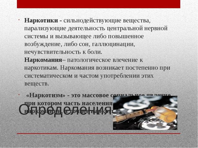 Определения. Наркотики - сильнодействующие вещества, парализующие деятельност...