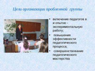 Цели организации проблемной группы включение педагогов в и опытно - экспериме