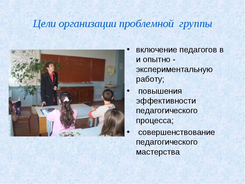 Цели организации проблемной группы включение педагогов в и опытно - экспериме...