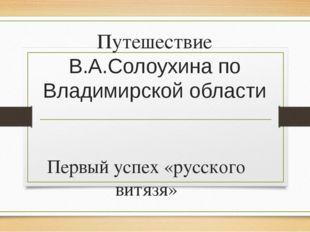 Путешествие В.А.Солоухина по Владимирской области Первый успех «русского витя