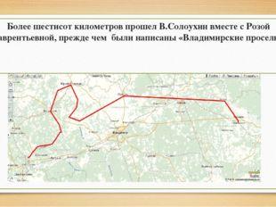 Более шестисот километров прошел В.Солоухин вместе с Розой Лаврентьевной, пр