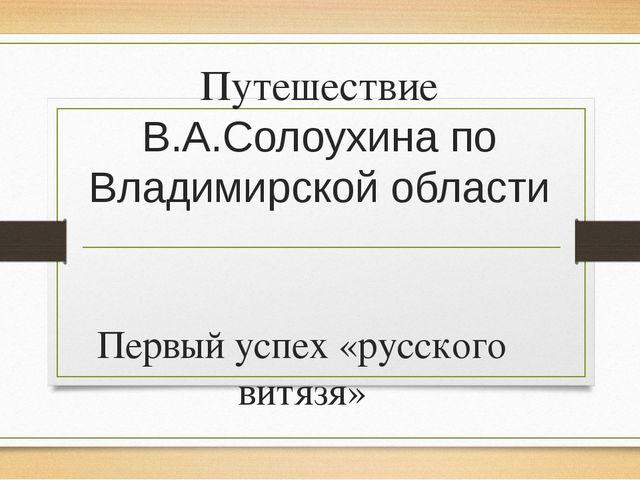 Путешествие В.А.Солоухина по Владимирской области Первый успех «русского витя...