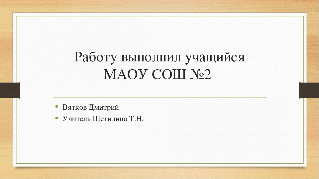 Работу выполнил учащийся МАОУ СОШ №2 Вятков Дмитрий Учитель Щетилина Т.Н.
