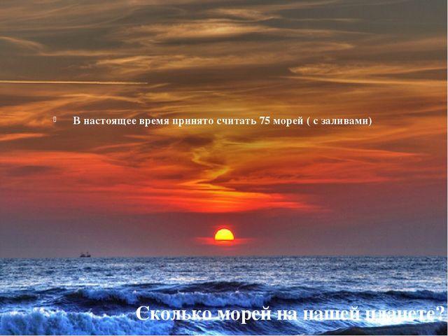 В настоящее время принято считать 75 морей ( с заливами) Сколько морей на наш...