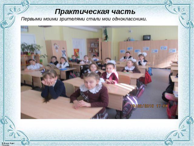 Практическая часть Первыми моими зрителями стали мои одноклассники. © Фокина...