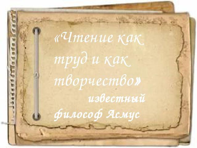 «Чтение как труд и как творчество» известный философ Асмус