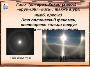 Гало́ (от греч. Χαλοσ (халос) — «круг»или «диск»; также а́ура, нимб, орео́л)