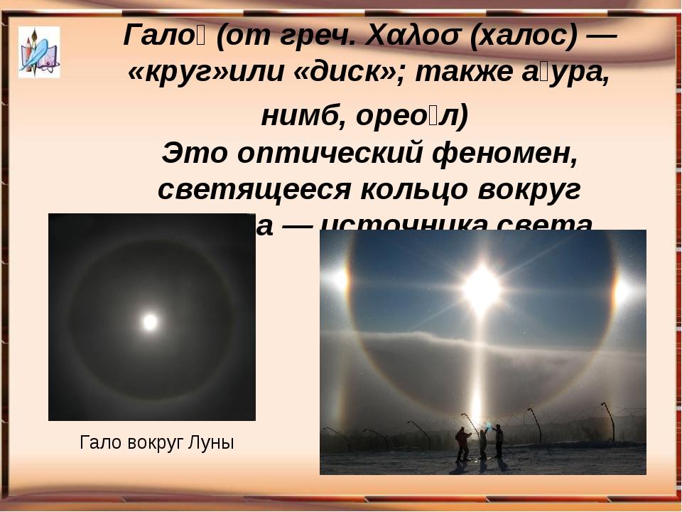 Гало́ (от греч. Χαλοσ (халос) — «круг»или «диск»; также а́ура, нимб, орео́л)...