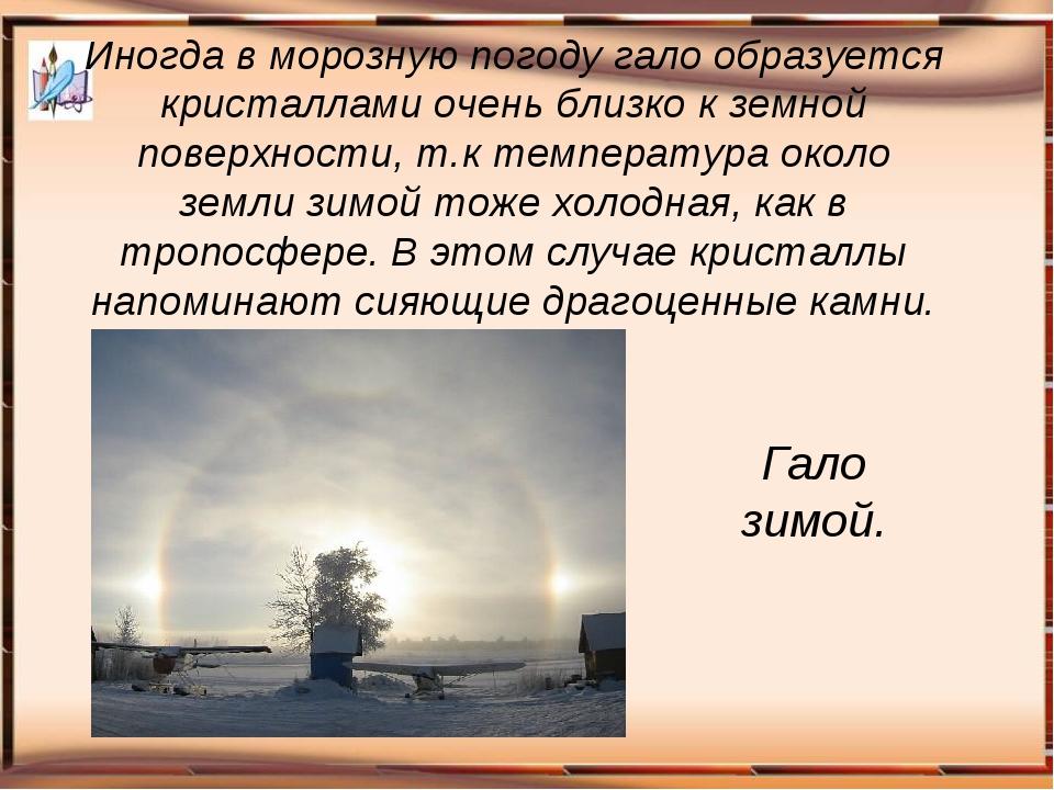 Иногда в морозную погоду гало образуется кристаллами очень близко к земной по...
