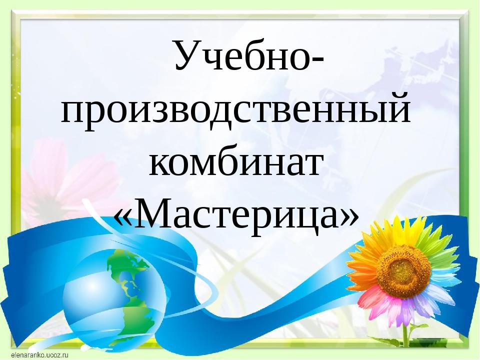 Учебно-производственный комбинат «Мастерица»