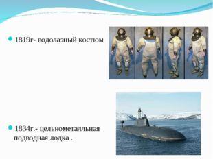 1819г- водолазный костюм 1834г.- цельнометалльная подводная лодка .