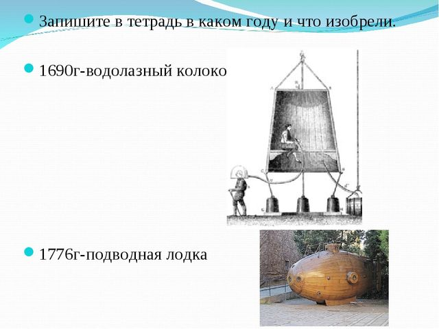 Запишите в тетрадь в каком году и что изобрели. 1690г-водолазный колокол 1776...