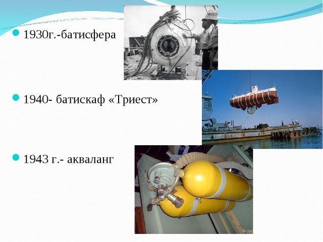 1930г.-батисфера 1940- батискаф «Триест» 1943 г.- акваланг