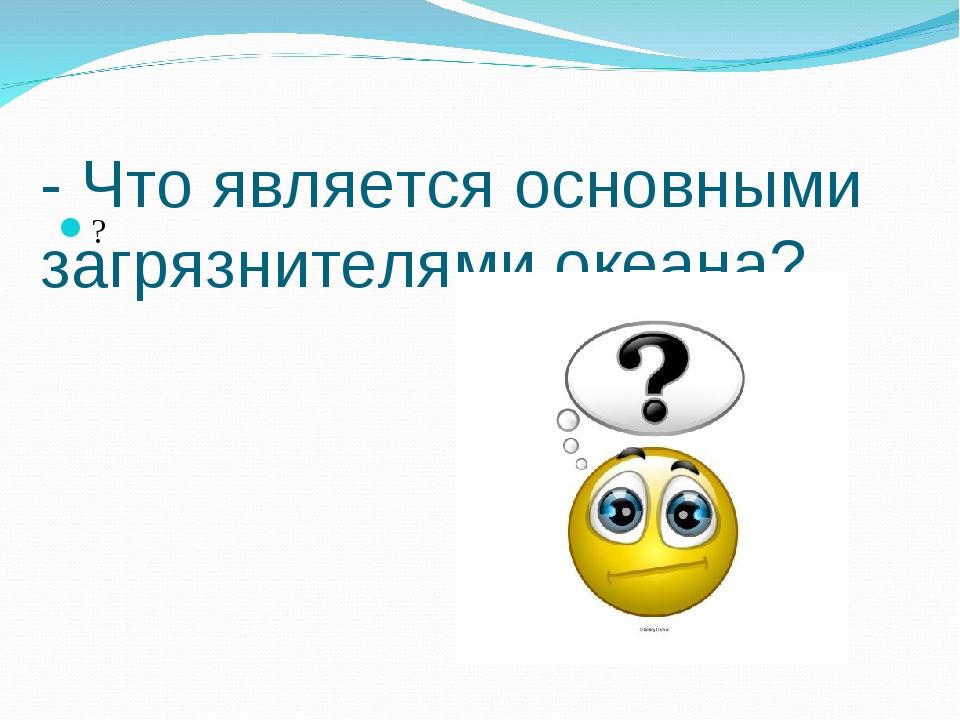 - Что является основными загрязнителями океана? ?