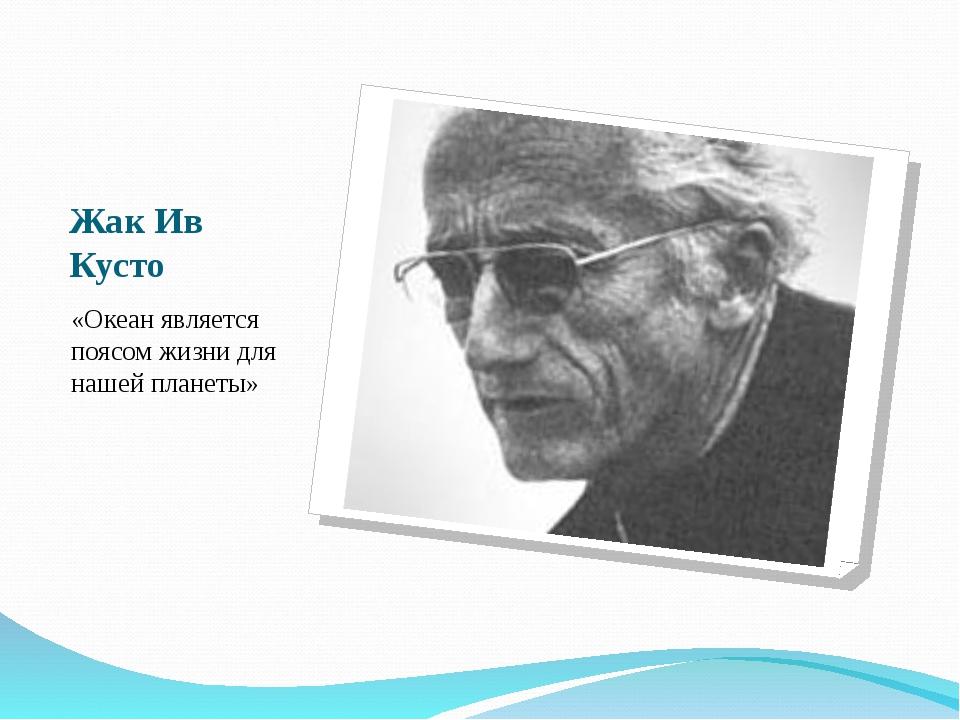 Жак Ив Кусто «Океан является поясом жизни для нашей планеты»