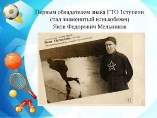 Первым обладателем знака ГТО 1ступени стал знаменитый конькобежец Яков Федор