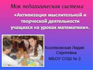 Моя педагогическая система Козляковская Лидия Сергеевна МБОУ СОШ № 2