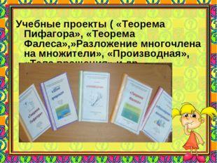 Учебные проекты ( «Теорема Пифагора», «Теорема Фалеса»,»Разложение многочлен