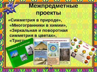 Межпредметные проекты «Симметрия в природе», «Многогранники в химии», «Зерка