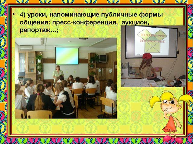 4) уроки, напоминающие публичные формы общения: пресс-конференция, аукцион,...