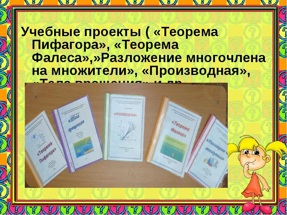 Учебные проекты ( «Теорема Пифагора», «Теорема Фалеса»,»Разложение многочлен...