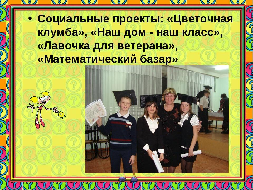 Социальные проекты: «Цветочная клумба», «Наш дом - наш класс», «Лавочка для в...