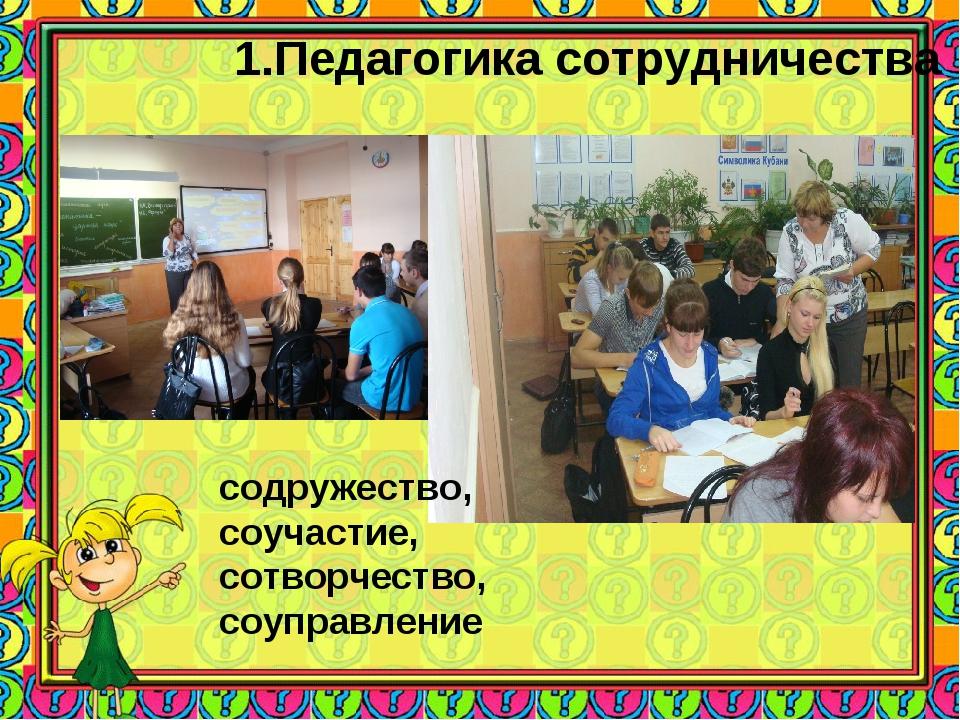 1.Педагогика сотрудничества содружество, соучастие, сотворчество, соуправление