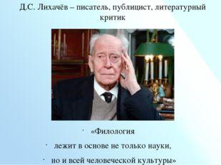 Д.С. Лихачёв – писатель, публицист, литературный критик «Филология лежит в ос