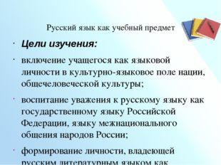 Русский язык как учебный предмет  Цели изучения: включение учащегося как яз